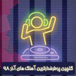 گلچین پرطرفدارترین آهنگ های آذر ۹۸