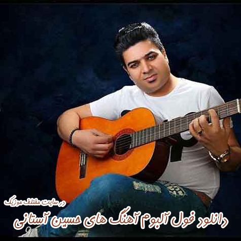 دانلود فول آلبوم تمامی آهنگ های حسین آستانی